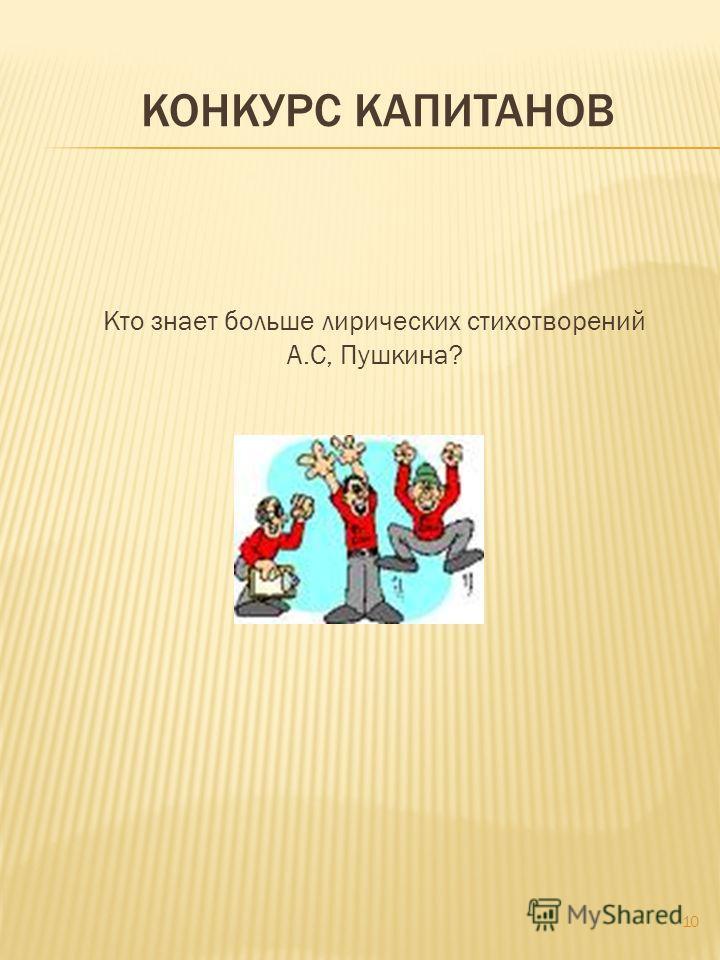 КОНКУРС КАПИТАНОВ Кто знает больше лирических стихотворений А.С, Пушкина? 10