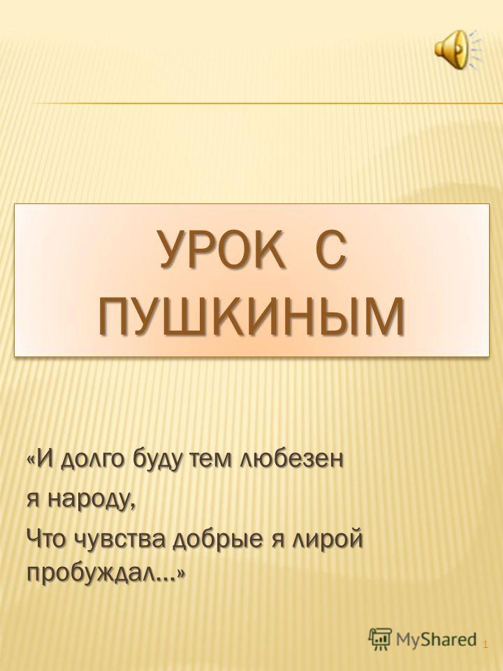 УРОК С ПУШКИНЫМ «И долго буду тем любезен я народу, Что чувства добрые я лирой пробуждал…» 1