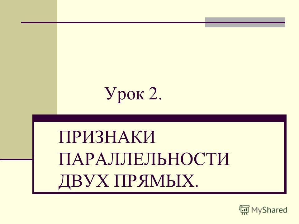 Урок 2. ПРИЗНАКИ ПАРАЛЛЕЛЬНОСТИ ДВУХ ПРЯМЫХ.