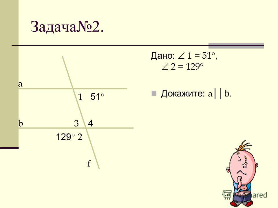 Задача2. а 1 51 b 3 4 129 2 f Дано: 1 = 51, 2 = 129 Докажите: a b.