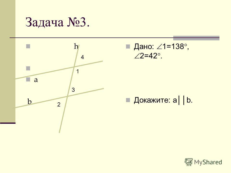 Задача 3. h a b Дано: 1=138, 2=42. Докажите: ab. 1 3 2 4