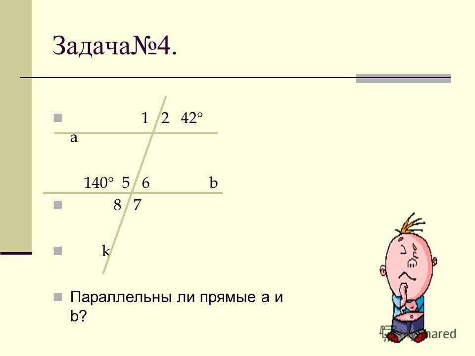 Задача4. 1 2 42 a 140 5 6 b 8 7 k Параллельны ли прямые а и b?