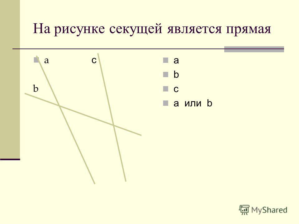 На рисунке секущей является прямая a с b a b c а или b