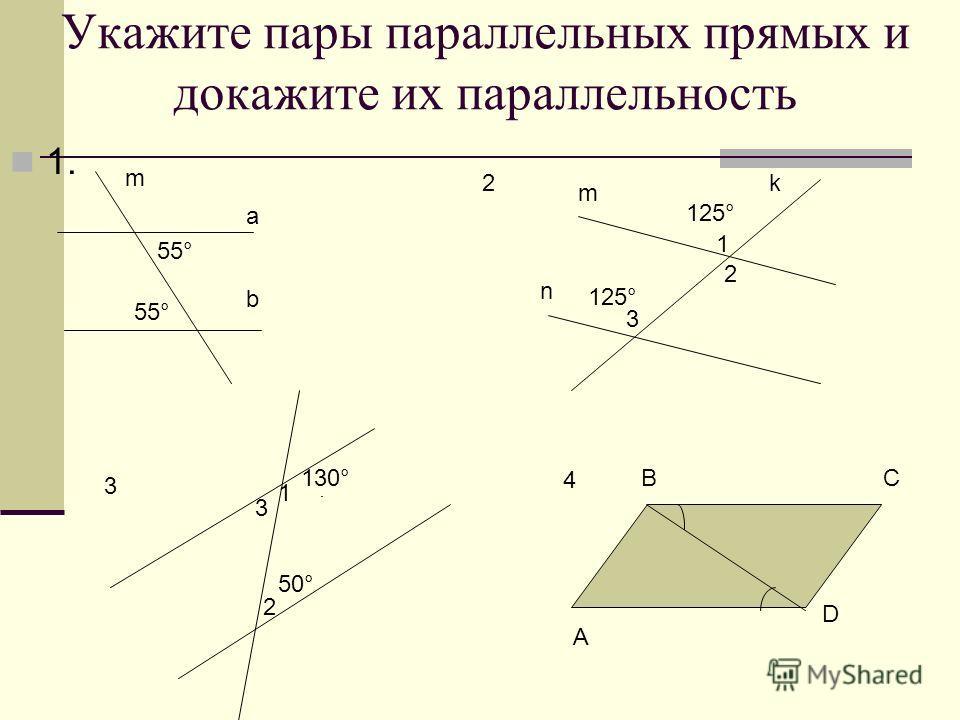 Укажите пары параллельных прямых и докажите их параллельность 1. а b m 55° 2 m n k 1 2 3 125° 3 A BC D 4 130° 1 2 50° 3