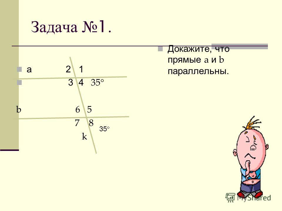 Задача 1. а 2 1 3 4 35 b 6 5 7 8 k Докажите, что прямые a и b параллельны. 35