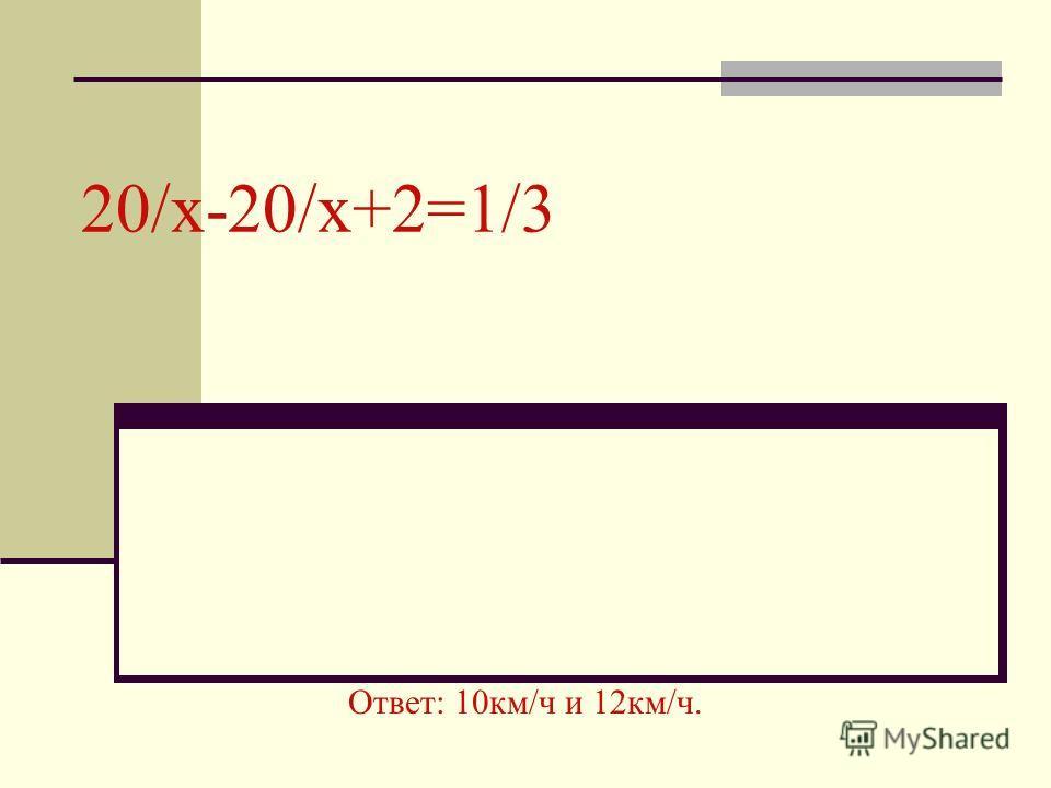 20/x-20/x+2=1/3 Ответ: 10км/ч и 12км/ч.
