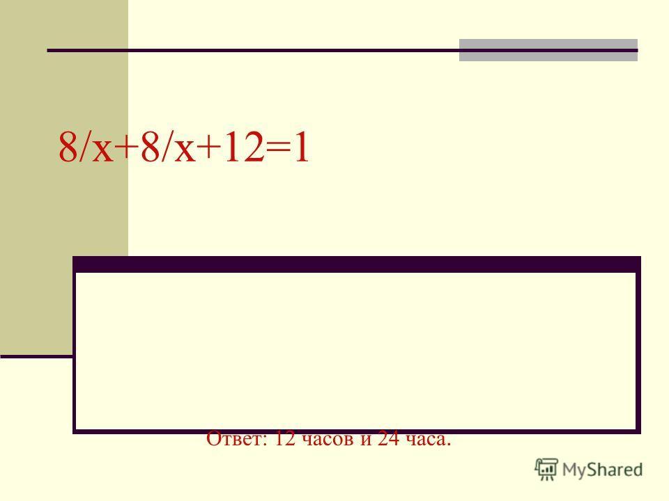 8/x+8/x+12=1 Ответ: 12 часов и 24 часа.