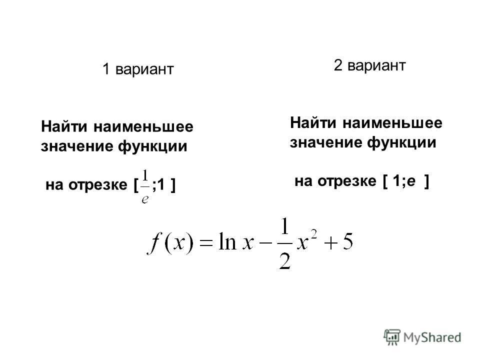 1 вариант Найти наименьшее значение функции на отрезке [ ;1 ] 2 вариант Найти наименьшее значение функции на отрезке [ 1;е ]