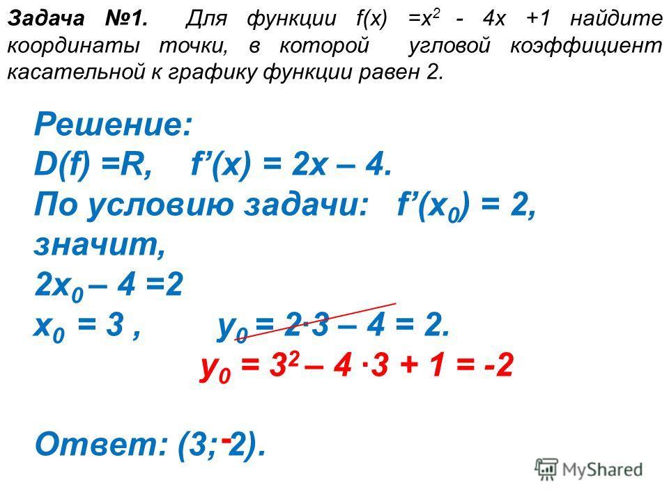 Задача 1. Для функции f(х) =х 2 - 4х +1 найдите координаты точки, в которой угловой коэффициент касательной к графику функции равен 2. Решение: D(f) =R, f(x) = 2x – 4. По условию задачи: f(x 0 ) = 2, значит, 2x 0 – 4 =2 x 0 = 3, y 0 = 2·3 – 4 = 2. От