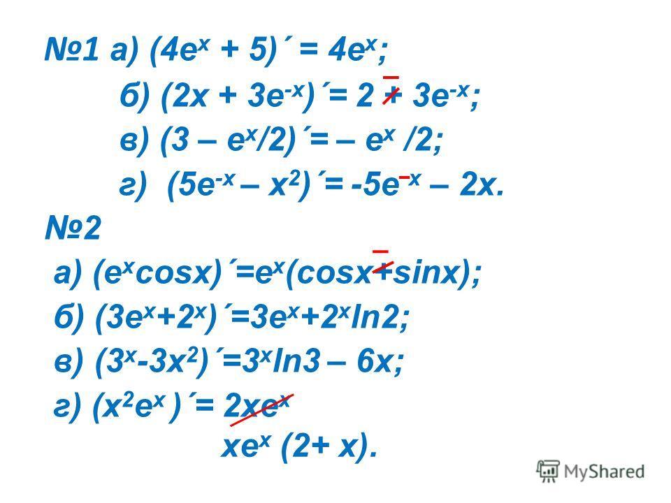 1 а) (4e x + 5)´ = 4е х ; б) (2x + 3e -x )´= 2 + 3е -х ; в) (3 – e x /2)´= – е х /2; г) (5e -x – x 2 )´= -5е х – 2х. 2 а) (e x cosx)´=е х (cosx+sinx); б) (3e x +2 x )´=3e x +2 x ln2; в) (3 x -3x 2 )´=3 x ln3 – 6x; г) (x 2 e x )´= 2xe x xe x (2+ x).