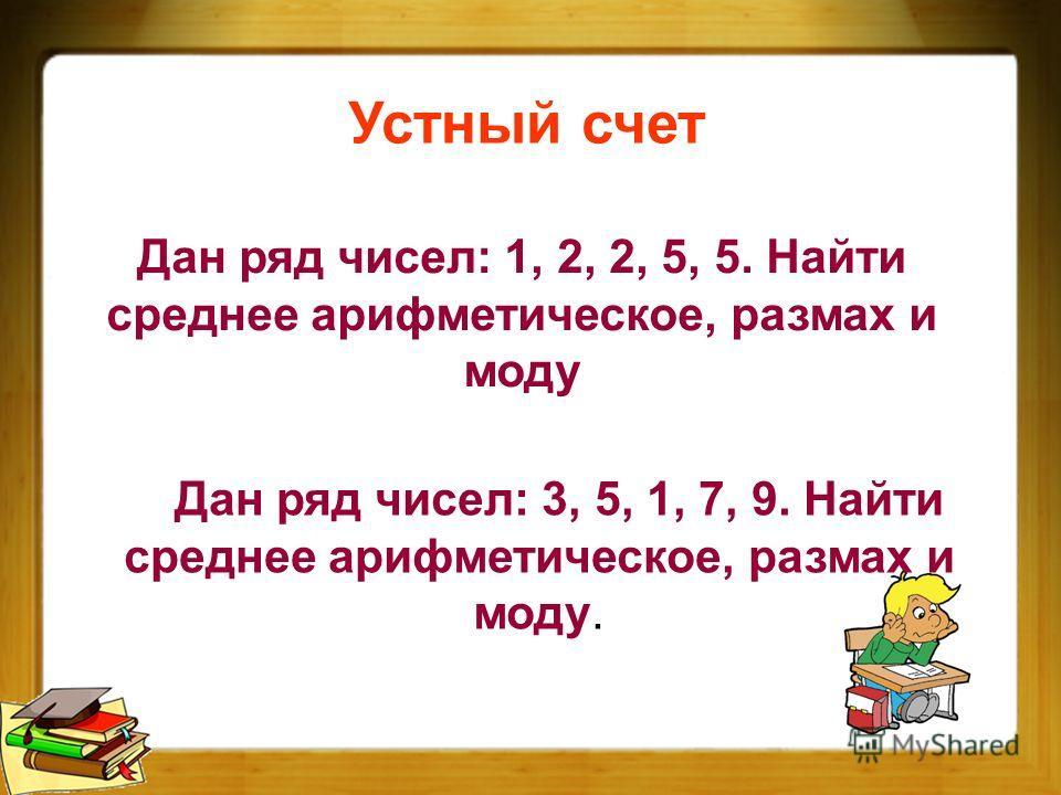 Устный счет Дан ряд чисел: 3, 5, 1, 7, 9. Найти среднее арифметическое, размах и моду. Дан ряд чисел: 1, 2, 2, 5, 5. Найти среднее арифметическое, размах и моду