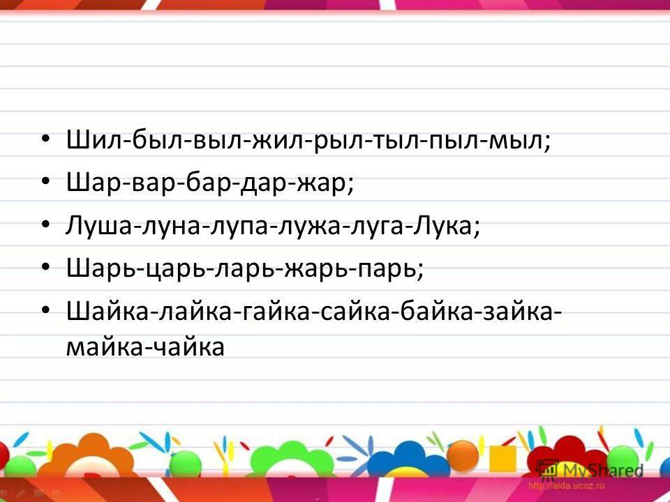 Шил-был-выл-жил-рыл-тыл-пыл-мыл; Шар-вар-бар-дар-жар; Луша-луна-лупа-лужа-луга-Лука; Шарь-царь-ларь-жарь-парь; Шайка-лайка-гайка-сайка-байка-зайка- майка-чайка