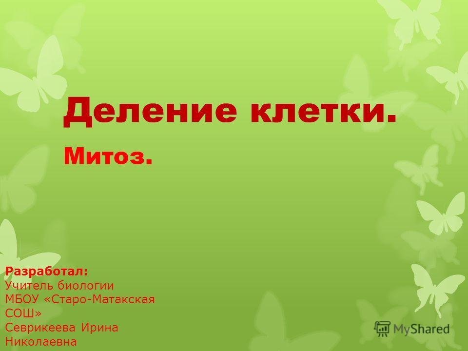 Деление клетки. Митоз. Разработал: Учитель биологии МБОУ «Старо-Матакская СОШ» Севрикеева Ирина Николаевна