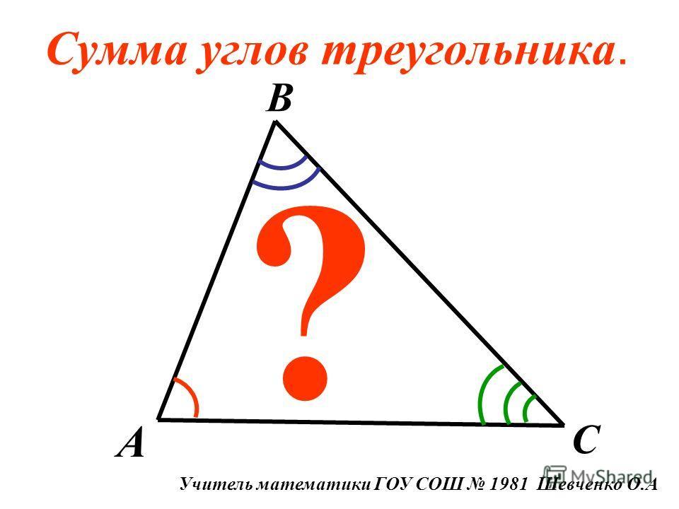 Сумма углов треугольника. A B C ? Учитель математики ГОУ СОШ 1981 Шевченко О.А