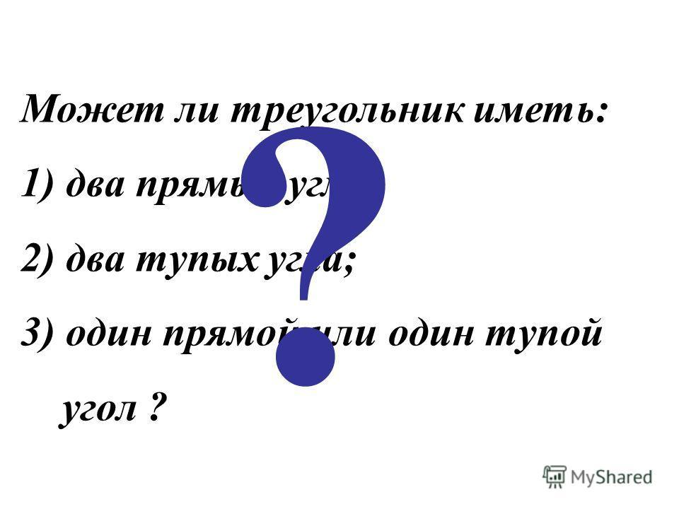 Может ли треугольник иметь: 1) два прямых угла; 2) два тупых угла; 3) один прямой или один тупой угол ? ?