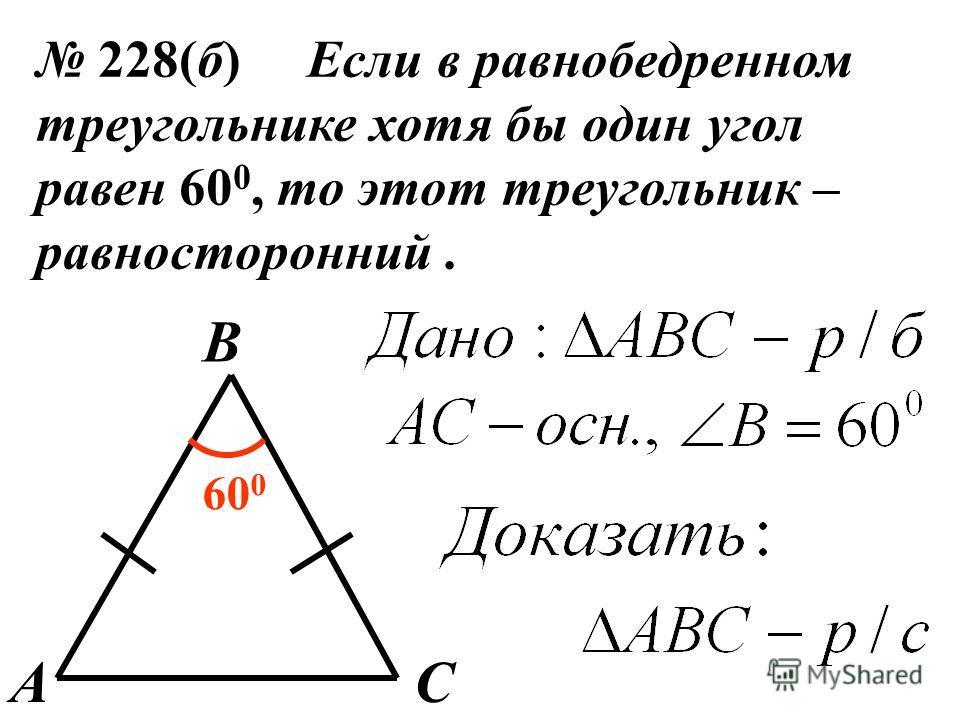228(б) Если в равнобедренном треугольнике хотя бы один угол равен 60 0, то этот треугольник – равносторонний. A B C 60 0