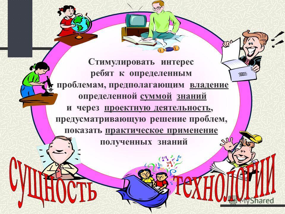 Стимулировать интерес ребят к определенным проблемам, предполагающим владение определенной суммой знаний и через проектную деятельность, предусматривающую решение проблем, показать практическое применение полученных знаний
