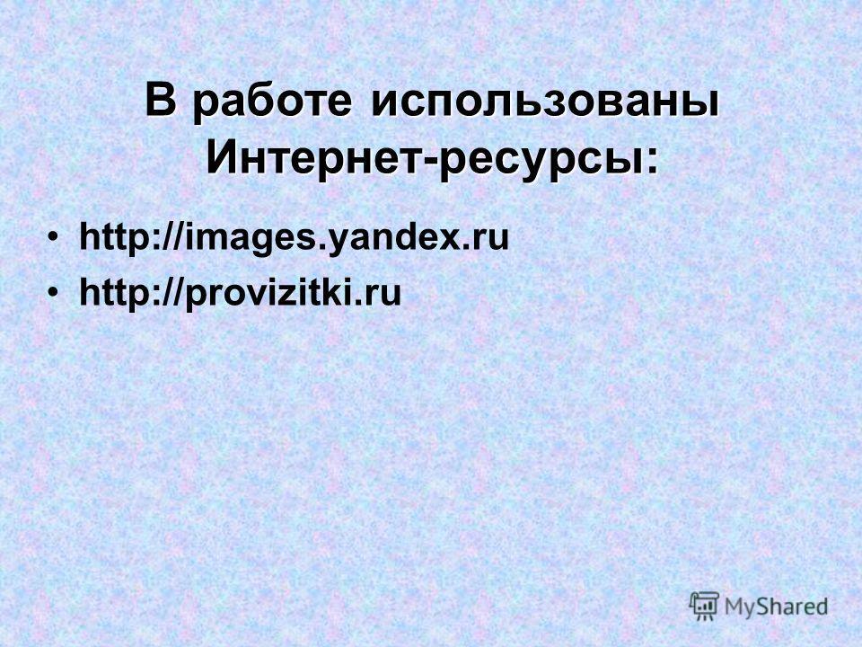 В работе использованы Интернет-ресурсы: http://images.yandex.ru http://provizitki.ru