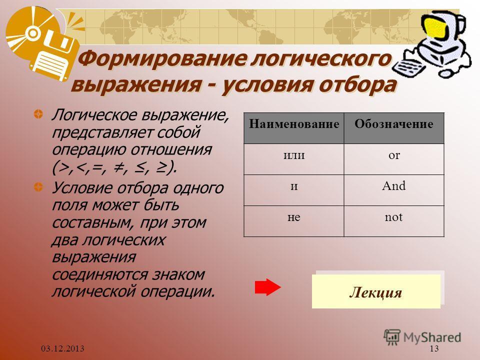 03.12.201313 Формирование логического выражения - условия отбора Логическое выражение, представляет собой операцию отношения (>,