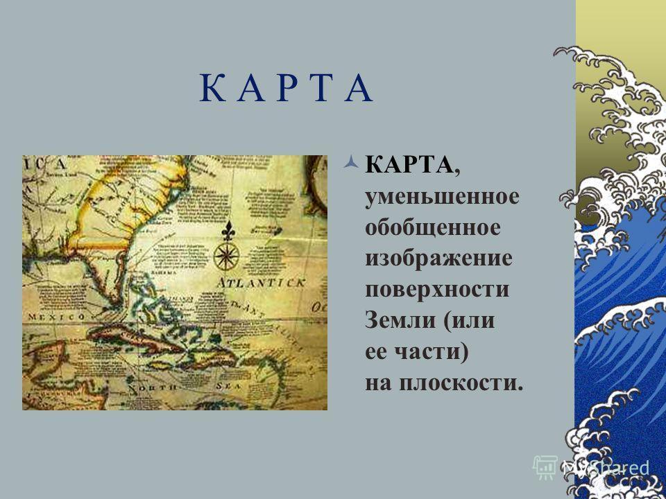 К А Р Т А КАРТА, уменьшенное обобщенное изображение поверхности Земли (или ее части) на плоскости.