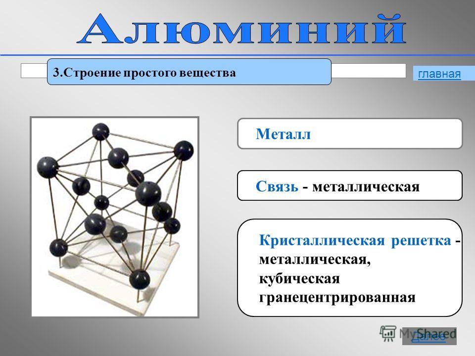 9 3.Строение простого вещества Металл Связь - металлическая Кристаллическая решетка - металлическая, кубическая гранецентрированная главная Далее
