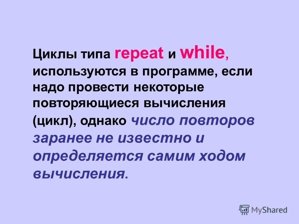 Циклы типа repeat и while, используются в программе, если надо провести некоторые повторяющиеся вычисления (цикл), однако число повторов заранее не известно и определяется самим ходом вычисления.