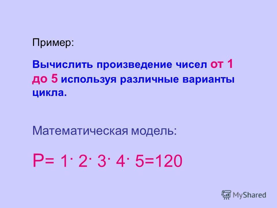 Пример: Вычислить произведение чисел от 1 до 5 используя различные варианты цикла. Математическая модель: Р = 1· 2· 3· 4· 5=120