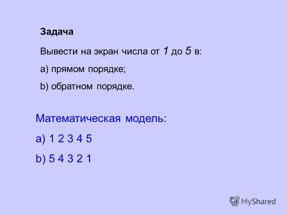 Задача Вывести на экран числа от 1 до 5 в: a) прямом порядке; b) обратном порядке. Математическая модель: a) 1 2 3 4 5 b) 5 4 3 2 1