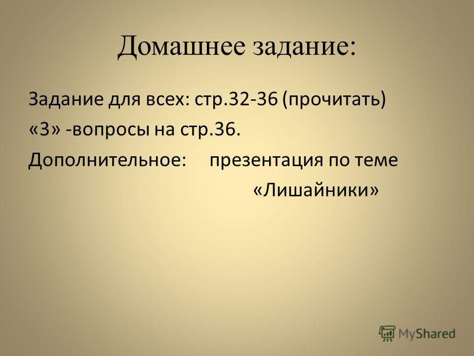 Домашнее задание: Задание для всех: стр.32-36 (прочитать) «3» -вопросы на стр.36. Дополнительное: презентация по теме «Лишайники»