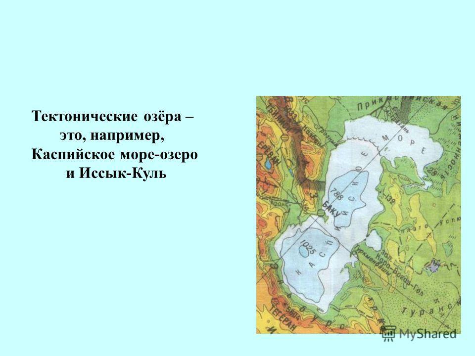 Тектонические озёра – это, например, Каспийское море-озеро и Иссык-Куль