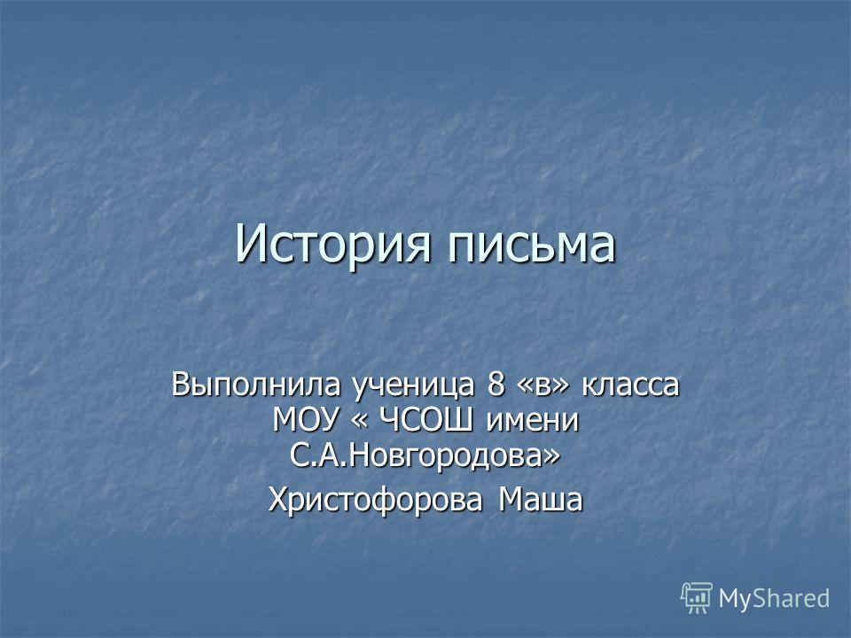 История письма Выполнила ученица 8 «в» класса МОУ « ЧСОШ имени С.А.Новгородова» Христофорова Маша