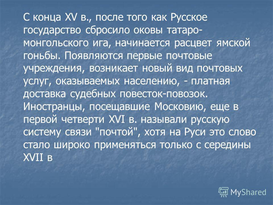 С конца XV в., после того как Русское государство сбросило оковы татаро- монгольского ига, начинается расцвет ямской гоньбы. Появляются первые почтовые учреждения, возникает новый вид почтовых услуг, оказываемых населению, - платная доставка судебных