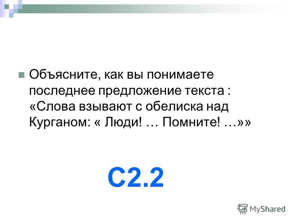 Объясните, как вы понимаете последнее предложение текста : «Слова взывают с обелиска над Курганом: « Люди! … Помните! …»» С2.2
