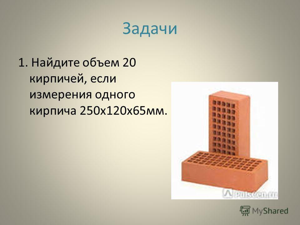 Задачи 1. Найдите объем 20 кирпичей, если измерения одного кирпича 250х120х65мм.