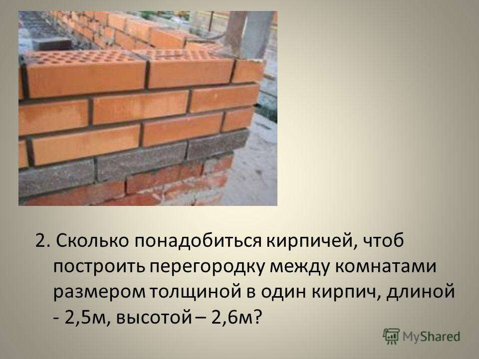 2. Сколько понадобиться кирпичей, чтоб построить перегородку между комнатами размером толщиной в один кирпич, длиной - 2,5м, высотой – 2,6м?