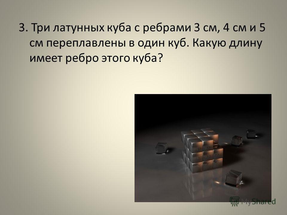 3. Три латунных куба с ребрами 3 см, 4 см и 5 см переплавлены в один куб. Какую длину имеет ребро этого куба?