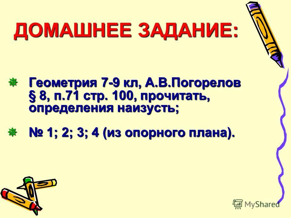 ДОМАШНЕЕ ЗАДАНИЕ: Геометрия 7-9 кл, А.В.Погорелов § 8, п.71 стр. 100, прочитать, определения наизусть; 1; 2; 3; 4 (из опорного плана). ДОМАШНЕЕ ЗАДАНИЕ: Геометрия 7-9 кл, А.В.Погорелов § 8, п.71 стр. 100, прочитать, определения наизусть; 1; 2; 3; 4 (