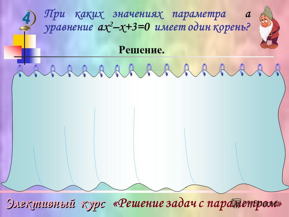 Элективный курс «Решение задач с параметром» При каких значениях параметра а уравнение ах 2 –х+3=0 имеет один корень? Решение. Ответ: при а = 0, а =. 2) При а 0 ах 2 –х+3=0 – квадратное уравнение. Следовательно, имеет 1 корень, если D=0. 1)При а = 0