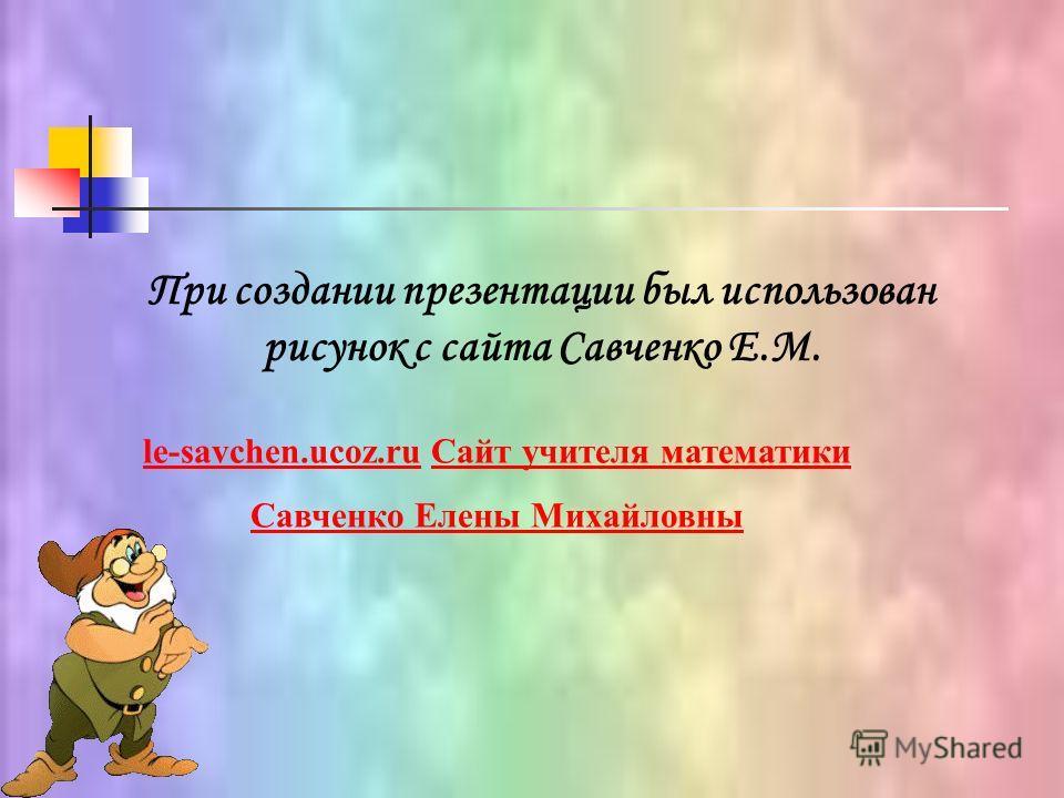 При создании презентации был использован рисунок с сайта Савченко Е.М. le-savchen.ucoz.rule-savchen.ucoz.ru Сайт учителя математики Савченко Елены МихайловныСайт учителя математики Савченко Елены Михайловны