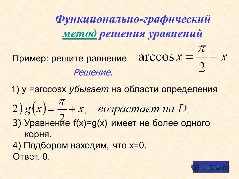 Функционально-графический методметод решения уравнений Пример: решите равнение 3) Уравнение f(x)=g(x) имеет не более одного корня. 4) Подбором находим, что x=0. Ответ. 0. Решение. Содержание 1) у =arccosx убывает на области определения