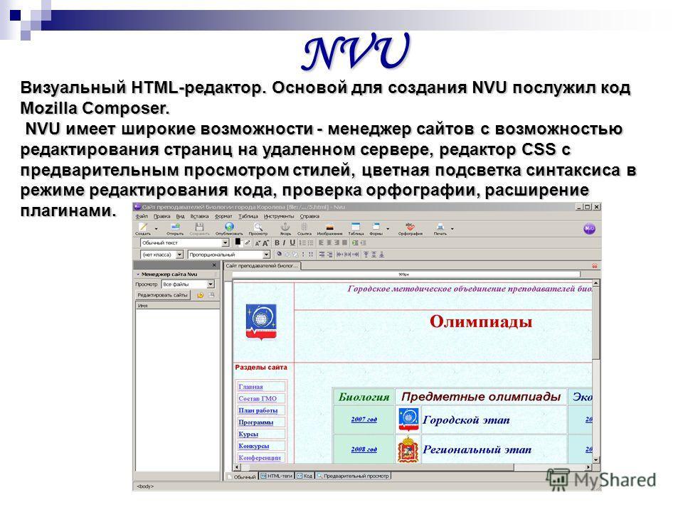 NVU Визуальный HTML-редактор. Основой для создания NVU послужил код Mozilla Composer. NVU имеет широкие возможности - менеджер сайтов с возможностью редактирования страниц на удаленном сервере, редактор CSS c предварительным просмотром стилей, цветна