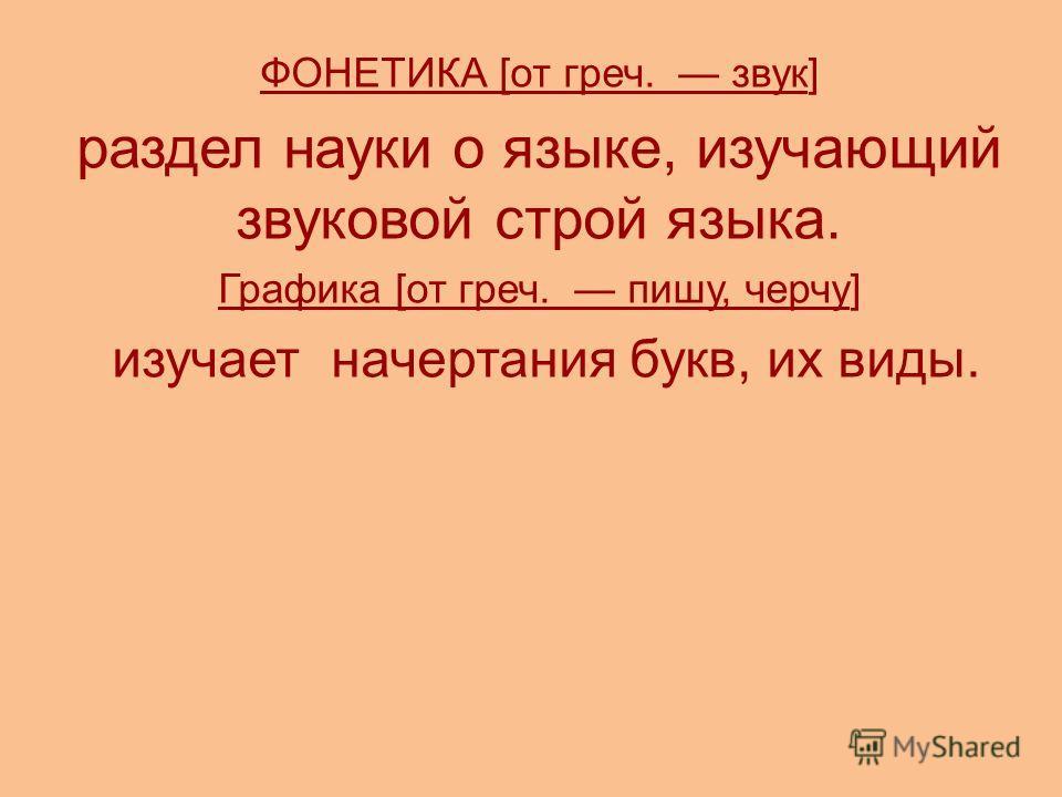 ФОНЕТИКА [от греч. звук] раздел науки о языке, изучающий звуковой строй языка. Графика [от греч. пишу, черчу] изучает начертания букв, их виды.