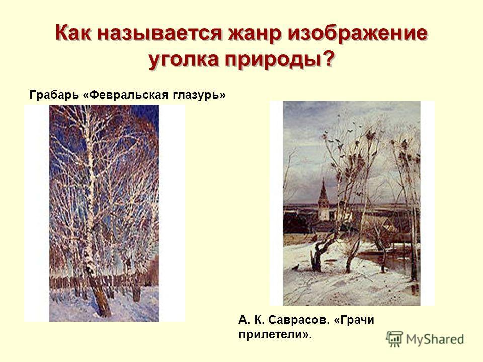 Как называется жанр изображение уголка природы? Грабарь «Февральская глазурь» А. К. Саврасов. «Грачи прилетели».