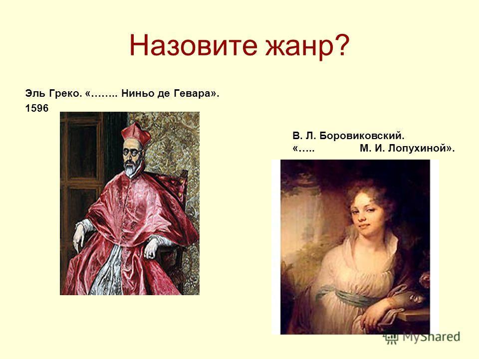 Назовите жанр? Эль Греко. «…….. Ниньо де Гевара». 1596 В. Л. Боровиковский. «….. М. И. Лопухиной».