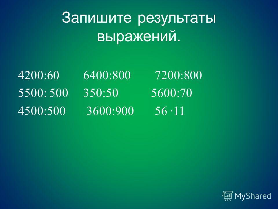 Запишите результаты выражений. 4200:60 6400:800 7200:800 5500: 500 350:50 5600:70 4500:500 3600:900 56 ·11