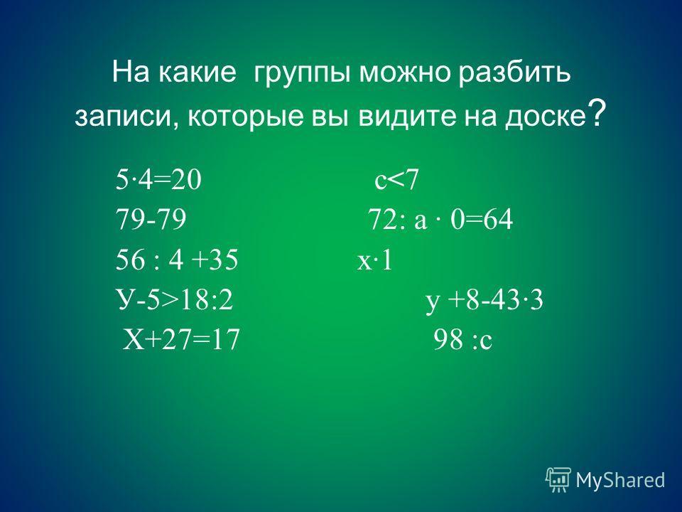 На какие группы можно разбить записи, которые вы видите на доске ? 5·4=20 с18:2 у +8-43·3 Х+27=17 98 :с