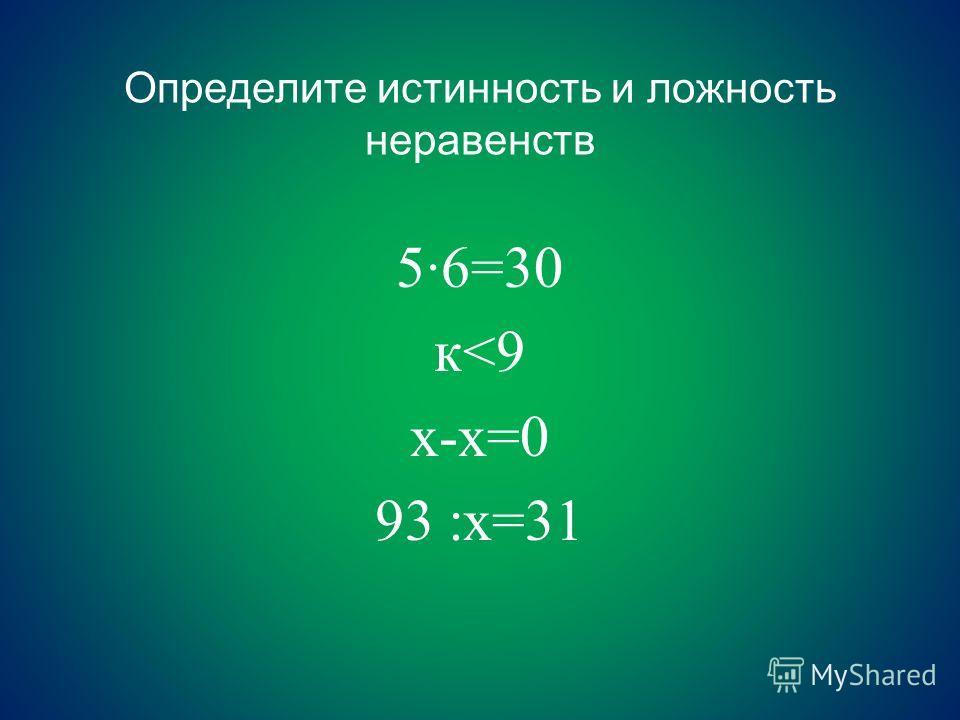 Определите истинность и ложность неравенств 5·6=30 к