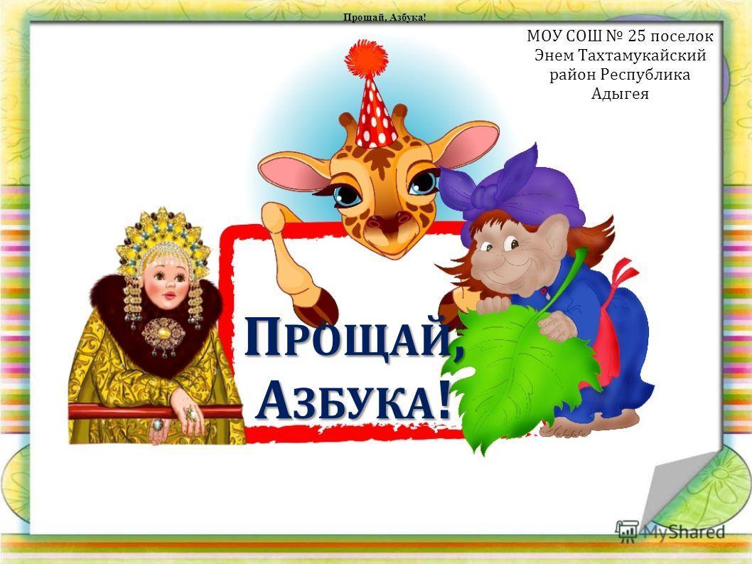 ПРОЩАЙ, АЗБУКА! МОУ СОШ 25 поселок Энем Тахтамукайский район Республика Адыгея Прощай, Азбука!