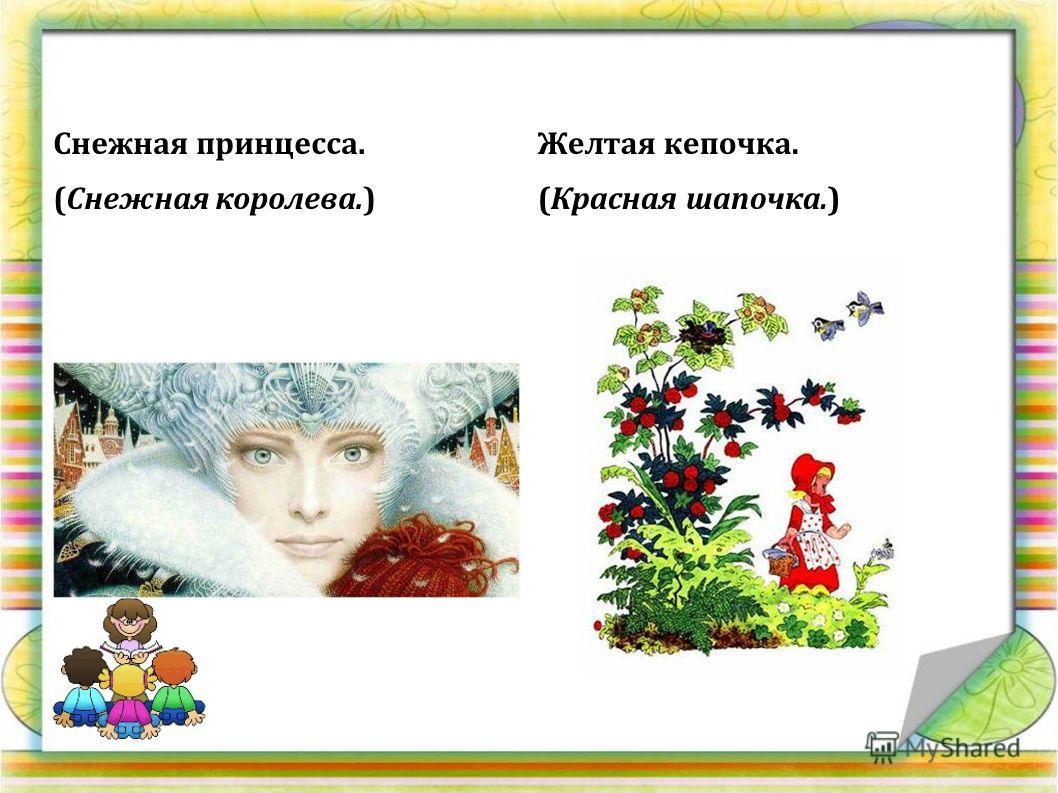 Снежная принцесса. (Снежная королева.) Желтая кепочка. (Красная шапочка.)