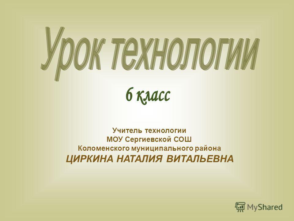 Учитель технологии МОУ Сергиевской СОШ Коломенского муниципального района ЦИРКИНА НАТАЛИЯ ВИТАЛЬЕВНА